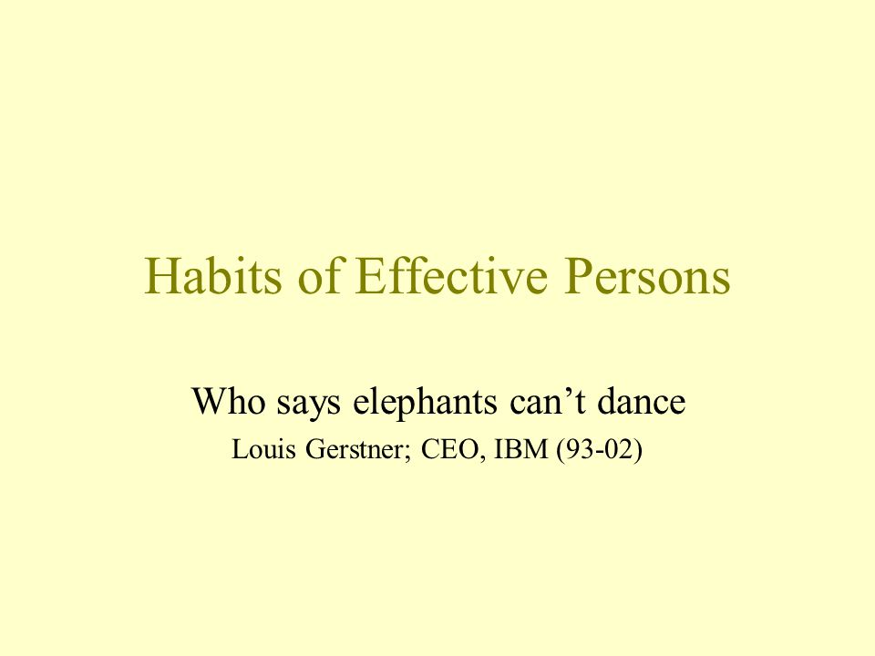 Habits of Effective Persons Who says elephants can't dance Louis Gerstner; CEO, IBM (93-02)