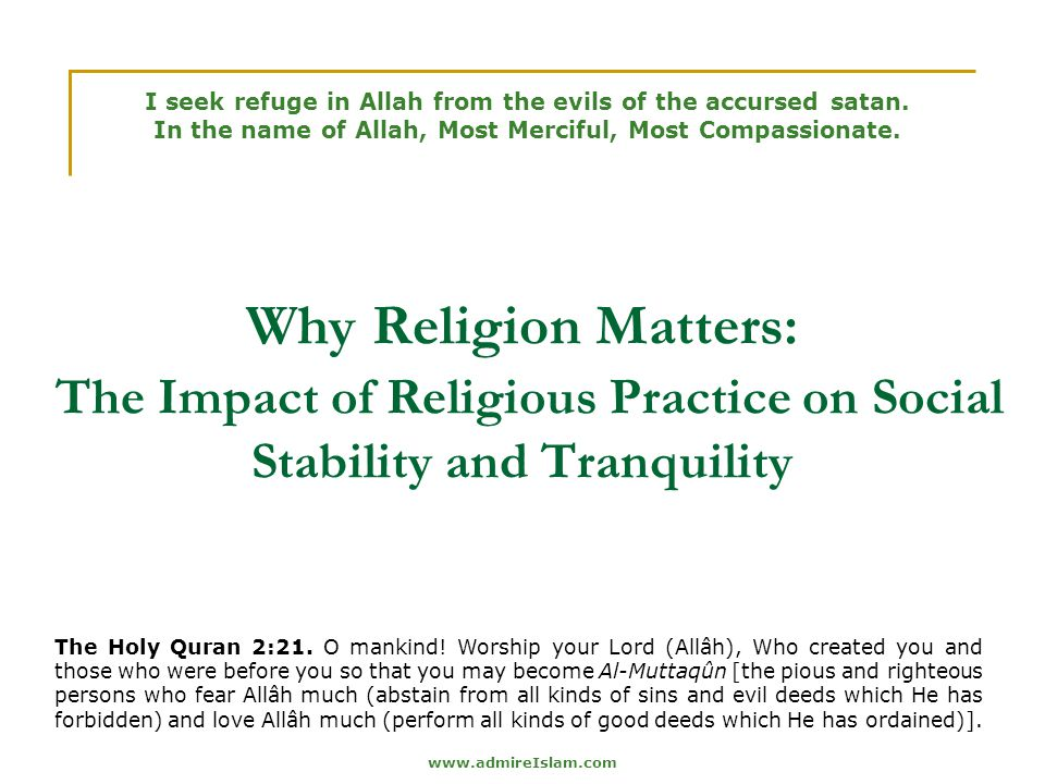 www.admireIslam.com Why Religion Matters: The Impact of Religious Practice on Social Stability and Tranquility I seek refuge in Allah from the evils of the accursed satan.