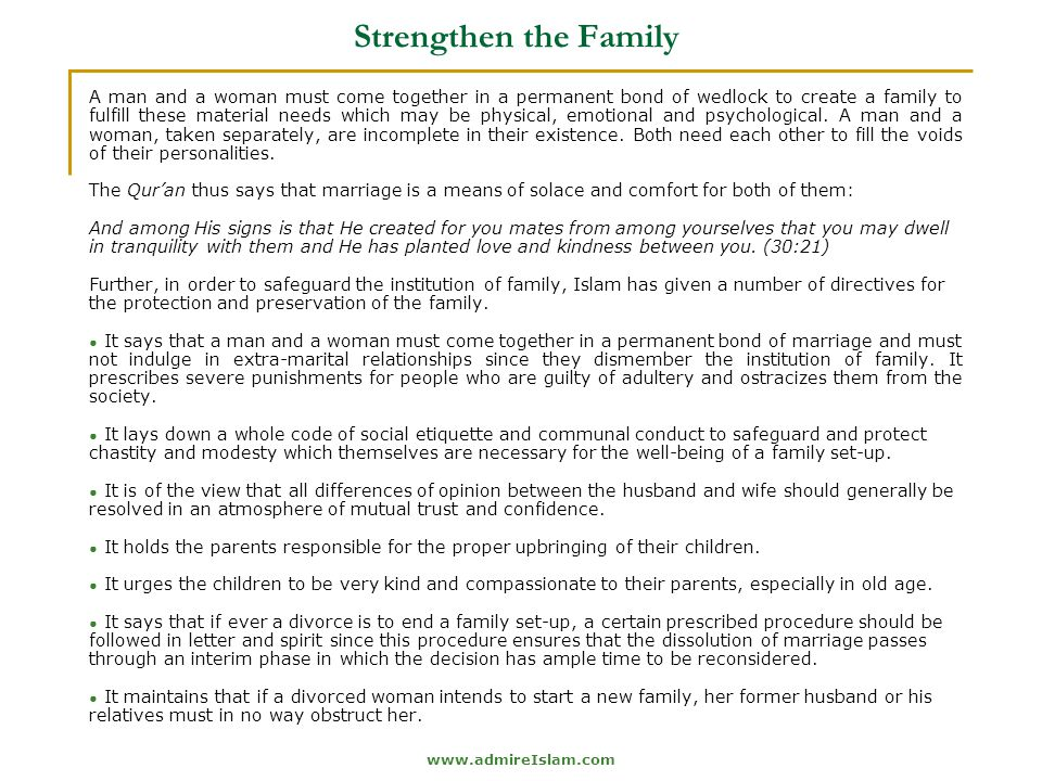 www.admireIslam.com Strengthen the Family A man and a woman must come together in a permanent bond of wedlock to create a family to fulfill these material needs which may be physical, emotional and psychological.