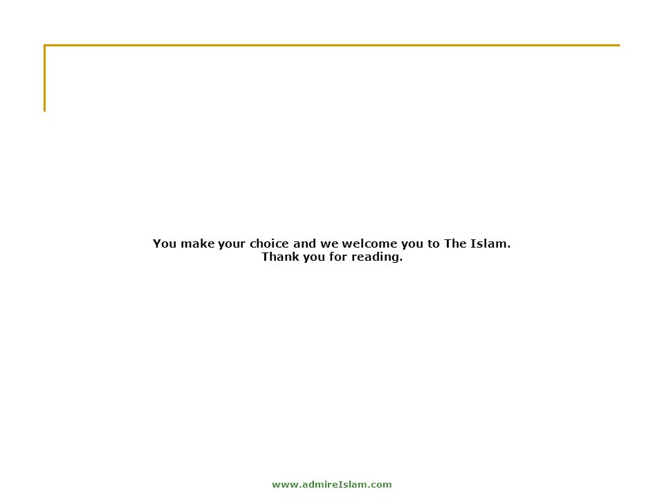 www.admireIslam.com You make your choice and we welcome you to The Islam. Thank you for reading.