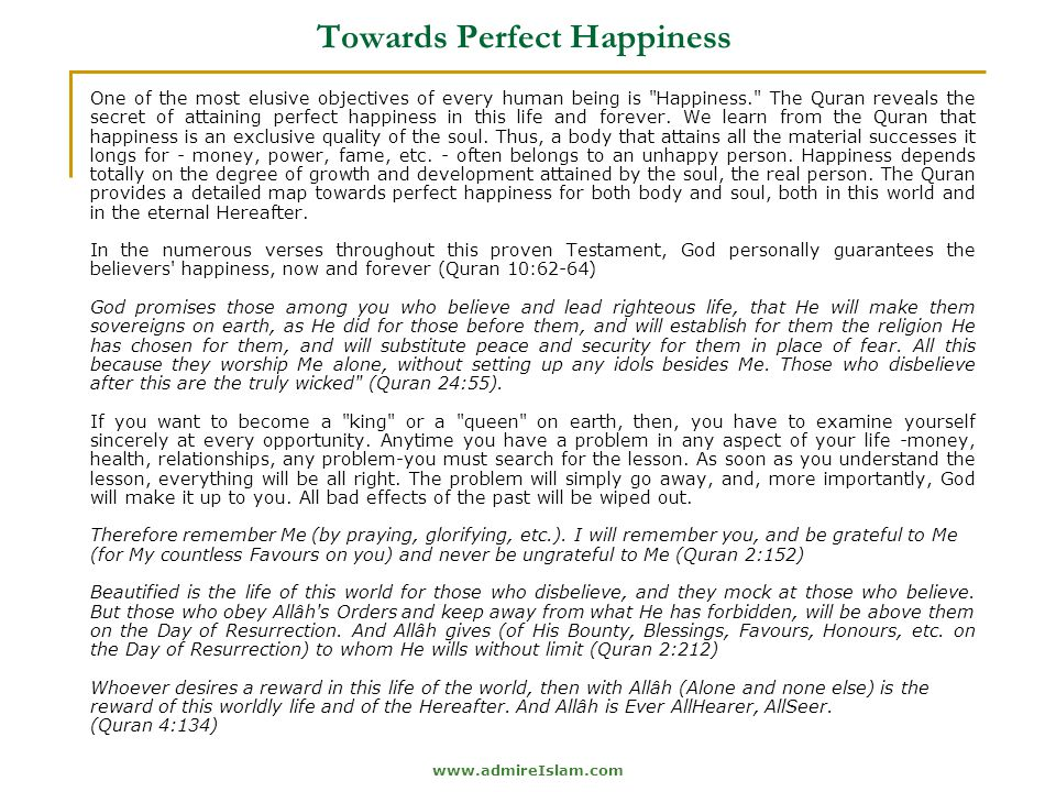www.admireIslam.com Towards Perfect Happiness One of the most elusive objectives of every human being is Happiness. The Quran reveals the secret of attaining perfect happiness in this life and forever.