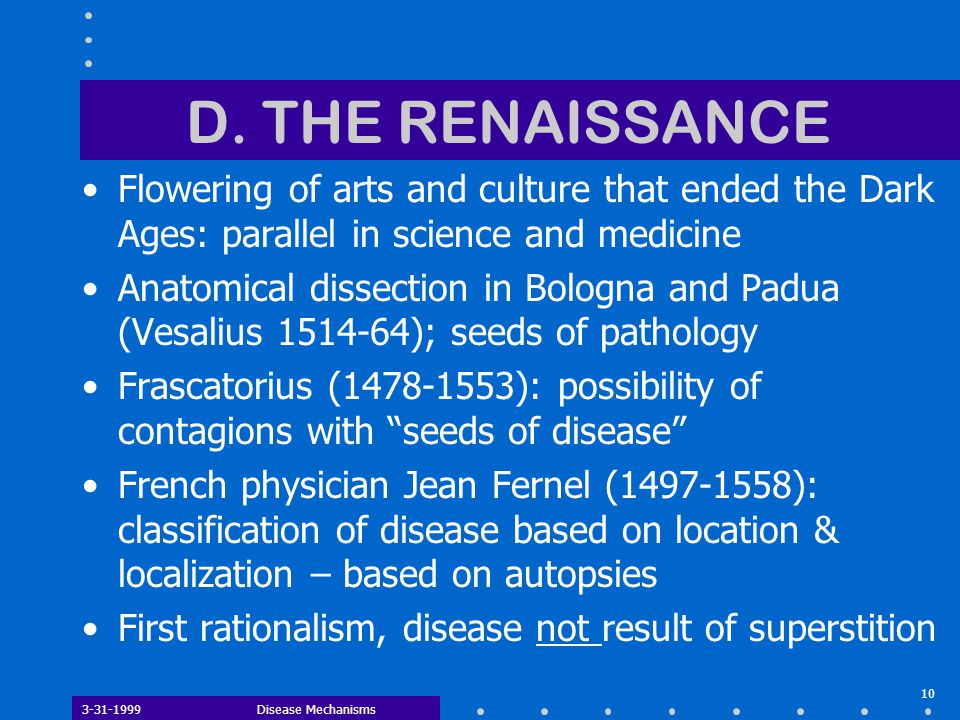 3-31-1999Disease Mechanisms 10 D. THE RENAISSANCE Flowering of arts and culture that ended the Dark Ages: parallel in science and medicine Anatomical