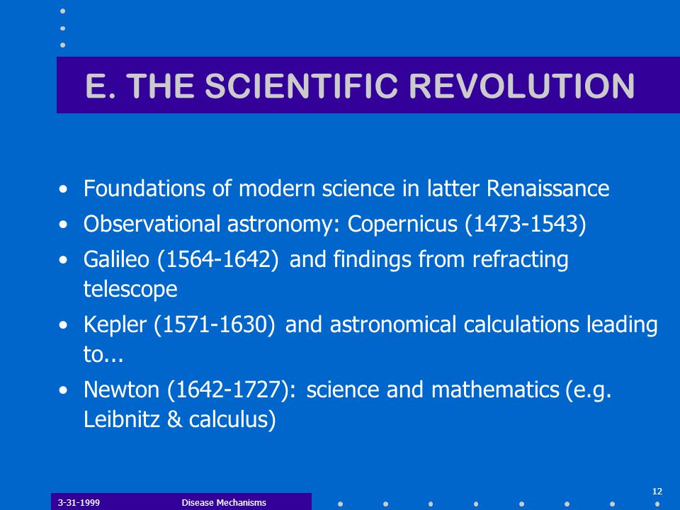 3-31-1999Disease Mechanisms 12 E. THE SCIENTIFIC REVOLUTION Foundations of modern science in latter Renaissance Observational astronomy: Copernicus (1