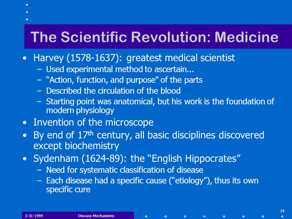 3-31-1999Disease Mechanisms 14 The Scientific Revolution: Medicine Harvey (1578-1637): greatest medical scientist –Used experimental method to ascertain...