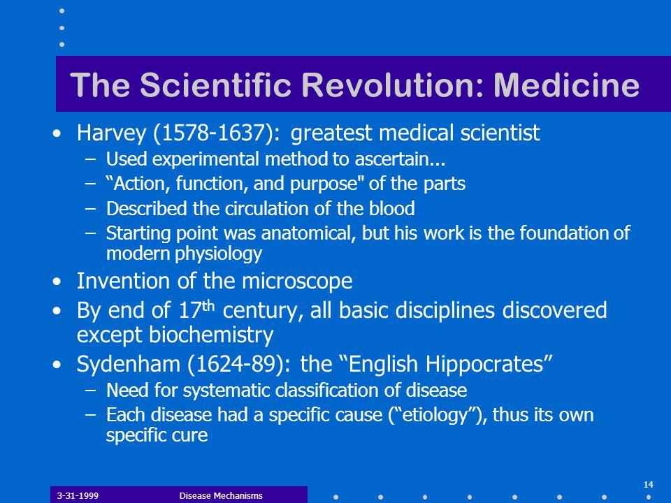 3-31-1999Disease Mechanisms 14 The Scientific Revolution: Medicine Harvey (1578-1637): greatest medical scientist –Used experimental method to ascerta