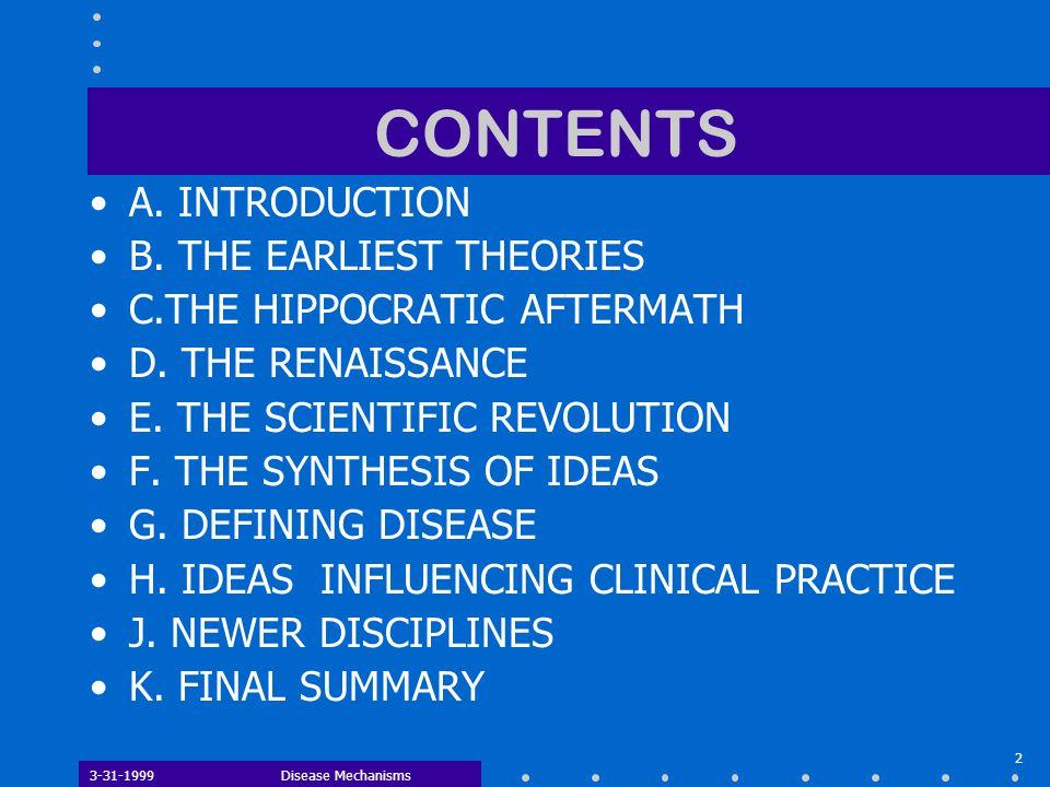 3-31-1999Disease Mechanisms 2 CONTENTS A. INTRODUCTION B. THE EARLIEST THEORIES C.THE HIPPOCRATIC AFTERMATH D. THE RENAISSANCE E. THE SCIENTIFIC REVOL