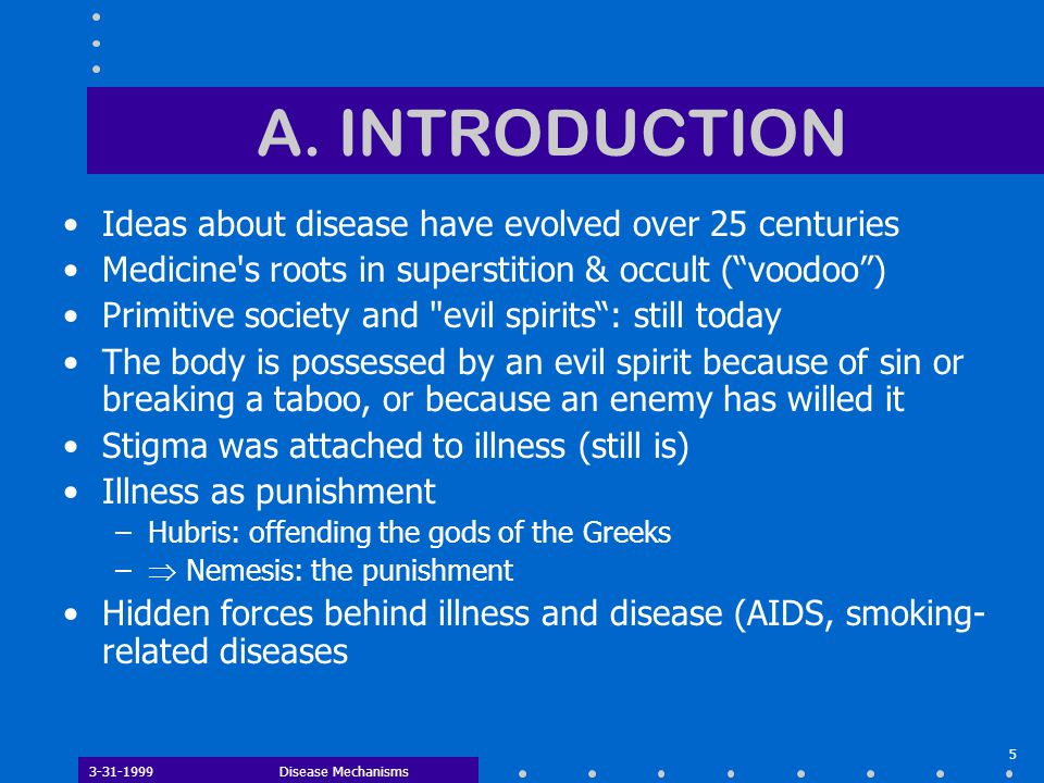 """3-31-1999Disease Mechanisms 5 A. INTRODUCTION Ideas about disease have evolved over 25 centuries Medicine's roots in superstition & occult (""""voodoo"""")"""
