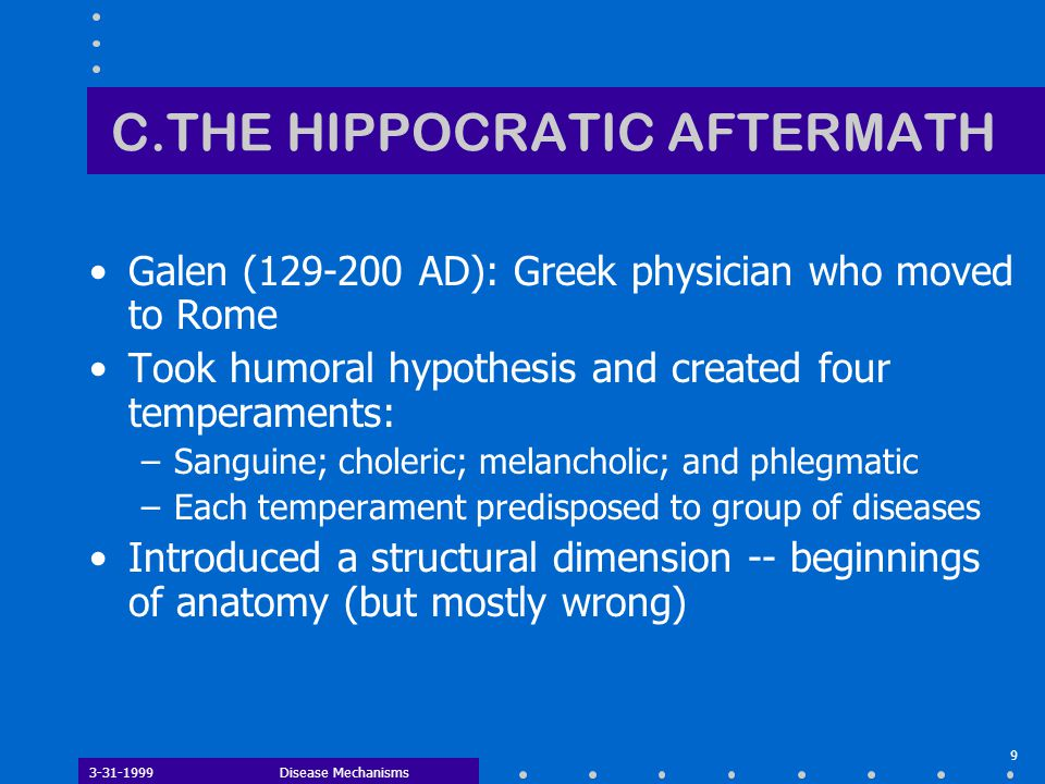 3-31-1999Disease Mechanisms 9 C.THE HIPPOCRATIC AFTERMATH Galen (129-200 AD): Greek physician who moved to Rome Took humoral hypothesis and created fo