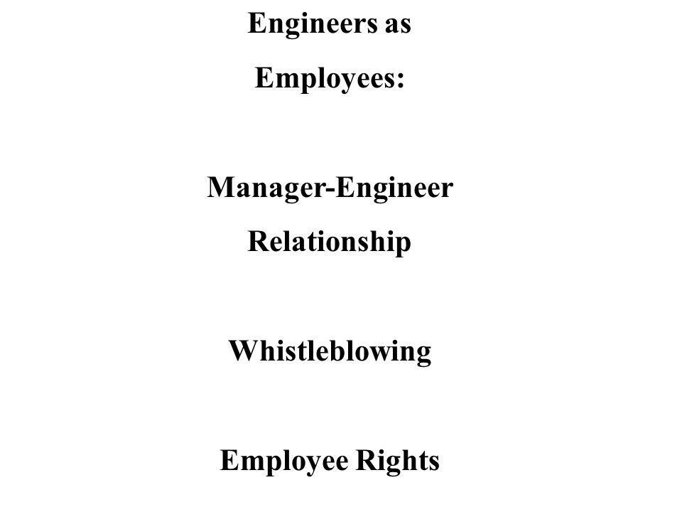 Engineers as Employees Employer Rights Employee Rights Control… Freedom to… - spending money- obey conscience - hiring decisions- obey professional codes - organizational structure- join organizations - product features- personal lifestyle choices - hold political beliefs Employment at Will- common law doctrine stating that in the absence of a contract, an employer can discharge an employee at any time for virtually any reason Over time, the law has evolved toward more support of employee rights Conflict