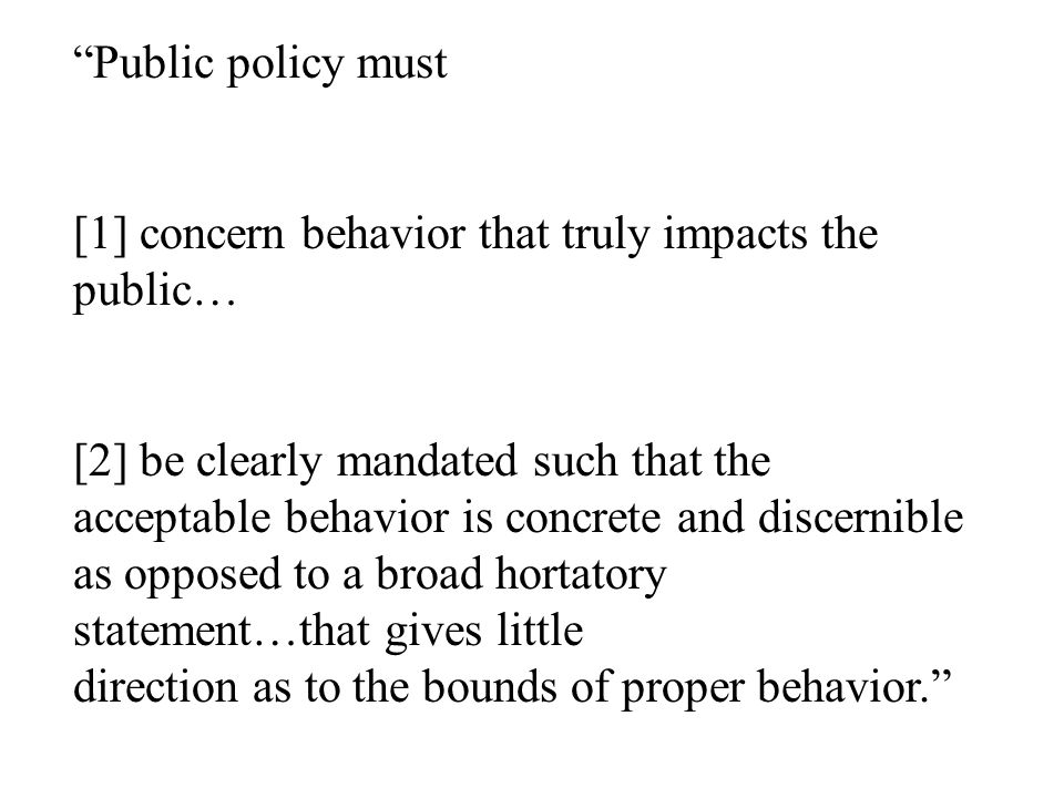 """Public policy must [1] concern behavior that truly impacts the public… [2] be clearly mandated such that the acceptable behavior is concrete and disc"