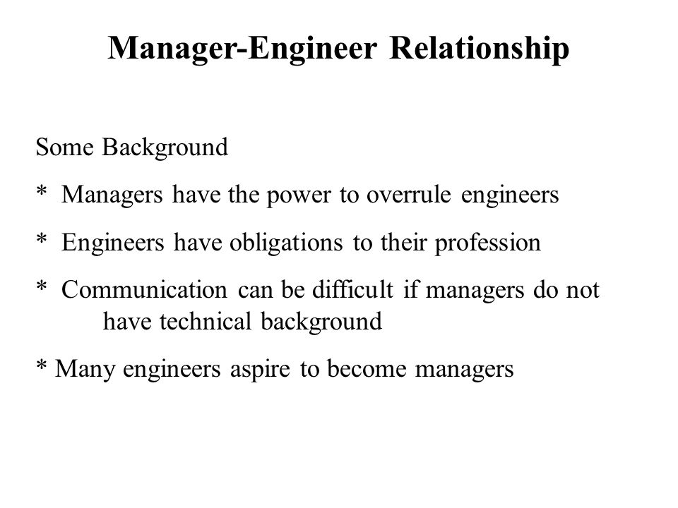 Manager-Engineer Relationship Some Background * Managers have the power to overrule engineers * Engineers have obligations to their profession * Commu