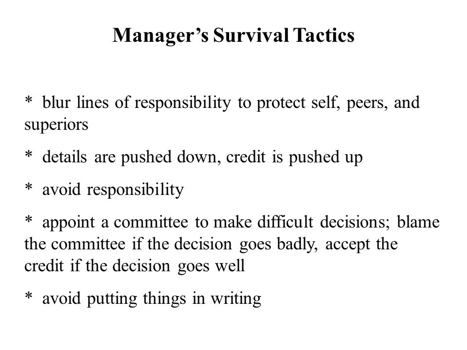 Manager's Survival Tactics * blur lines of responsibility to protect self, peers, and superiors * details are pushed down, credit is pushed up * avoid responsibility * appoint a committee to make difficult decisions; blame the committee if the decision goes badly, accept the credit if the decision goes well * avoid putting things in writing