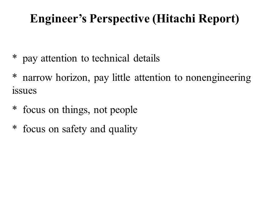 Engineer's Perspective (Hitachi Report) * pay attention to technical details * narrow horizon, pay little attention to nonengineering issues * focus o