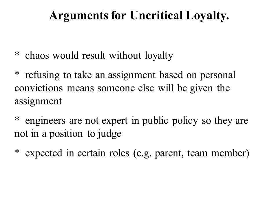 Arguments for Uncritical Loyalty. * chaos would result without loyalty * refusing to take an assignment based on personal convictions means someone el