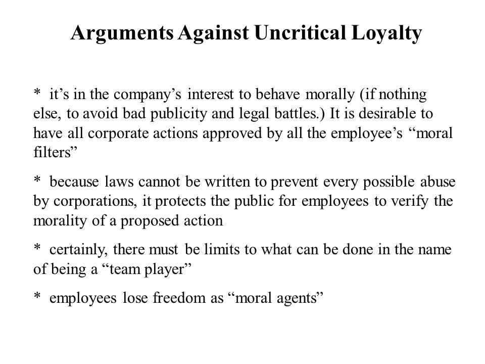 Arguments Against Uncritical Loyalty * it's in the company's interest to behave morally (if nothing else, to avoid bad publicity and legal battles.) It is desirable to have all corporate actions approved by all the employee's moral filters * because laws cannot be written to prevent every possible abuse by corporations, it protects the public for employees to verify the morality of a proposed action * certainly, there must be limits to what can be done in the name of being a team player * employees lose freedom as moral agents