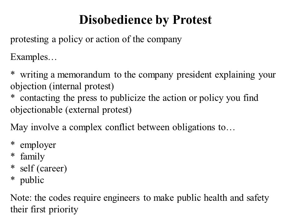 Disobedience by Protest protesting a policy or action of the company Examples… * writing a memorandum to the company president explaining your objection (internal protest) * contacting the press to publicize the action or policy you find objectionable (external protest) May involve a complex conflict between obligations to… * employer * family * self (career) * public Note: the codes require engineers to make public health and safety their first priority