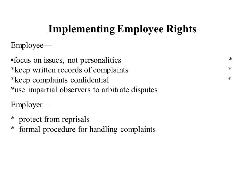 Implementing Employee Rights Employee— focus on issues, not personalities * *keep written records of complaints * *keep complaints confidential * *use impartial observers to arbitrate disputes Employer— * protect from reprisals * formal procedure for handling complaints