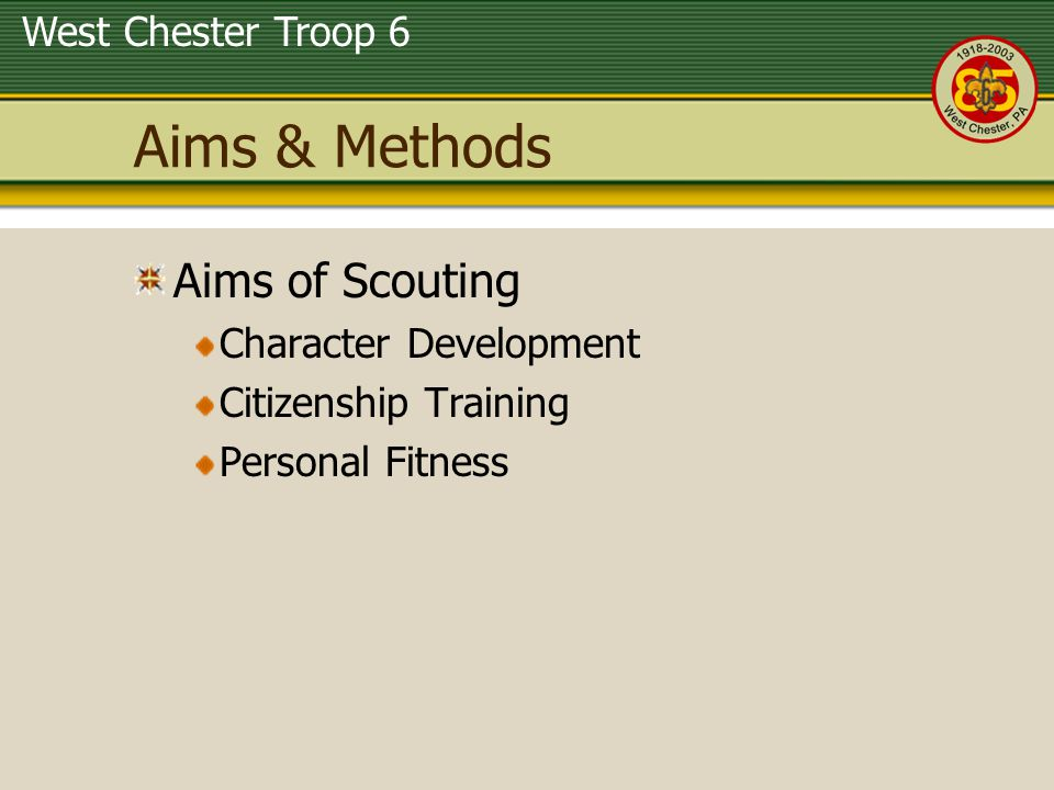 West Chester Troop 6 Aims & Methods Aims of Scouting Character Development Citizenship Training Personal Fitness