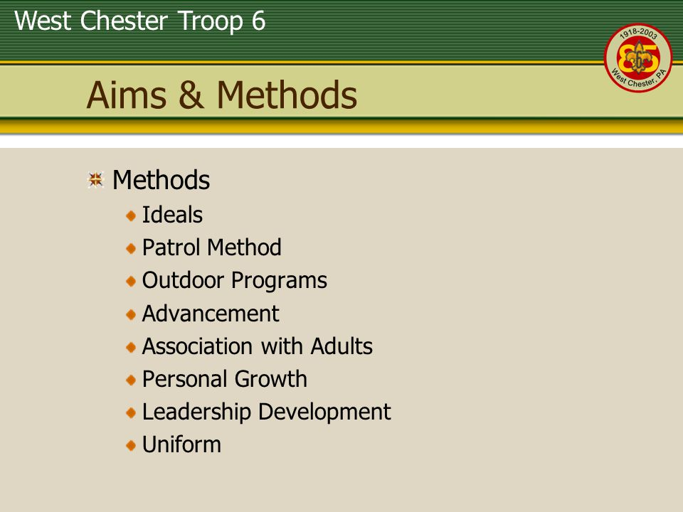 West Chester Troop 6 Aims & Methods Methods Ideals Patrol Method Outdoor Programs Advancement Association with Adults Personal Growth Leadership Devel