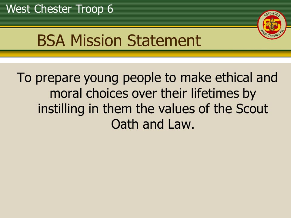 West Chester Troop 6 BSA Vision Statement Offer young people responsible fun and adventure; Instill in young people lifetime values and develop in them ethical character as expressed in the Scout Oath and Law; Train young people in citizenship, service, and leadership; Serve America s communities and families with its quality, values-based program.