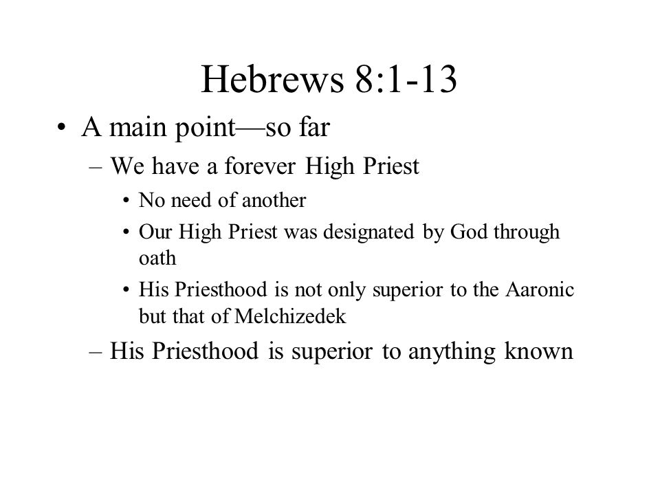 Hebrews 8:1-13 A main point—so far –We have a forever High Priest No need of another Our High Priest was designated by God through oath His Priesthood is not only superior to the Aaronic but that of Melchizedek –His Priesthood is superior to anything known