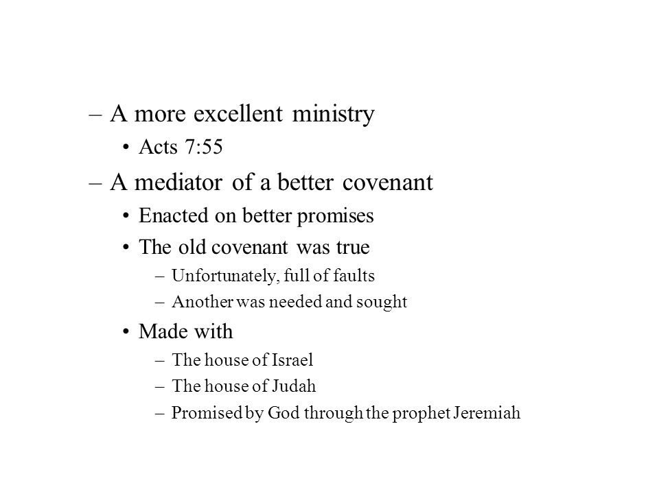 –A more excellent ministry Acts 7:55 –A mediator of a better covenant Enacted on better promises The old covenant was true –Unfortunately, full of fau