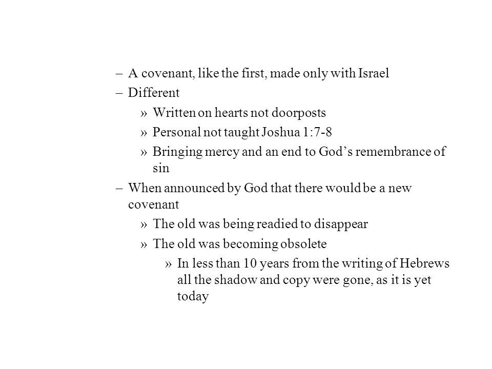 –A covenant, like the first, made only with Israel –Different »Written on hearts not doorposts »Personal not taught Joshua 1:7-8 »Bringing mercy and a