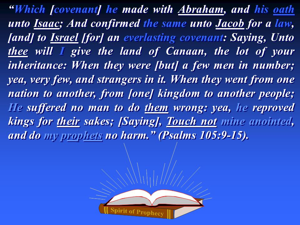 """Which [covenant] he made with Abraham, and his oath unto Isaac; And confirmed the same unto Jacob for a law, [and] to Israel [for] an everlasting cov"