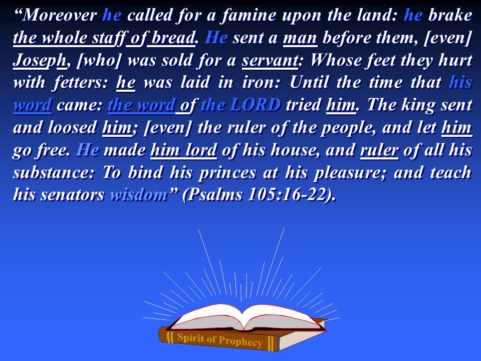 """Moreover he called for a famine upon the land: he brake the whole staff of bread. He sent a man before them, [even] Joseph, [who] was sold for a serv"