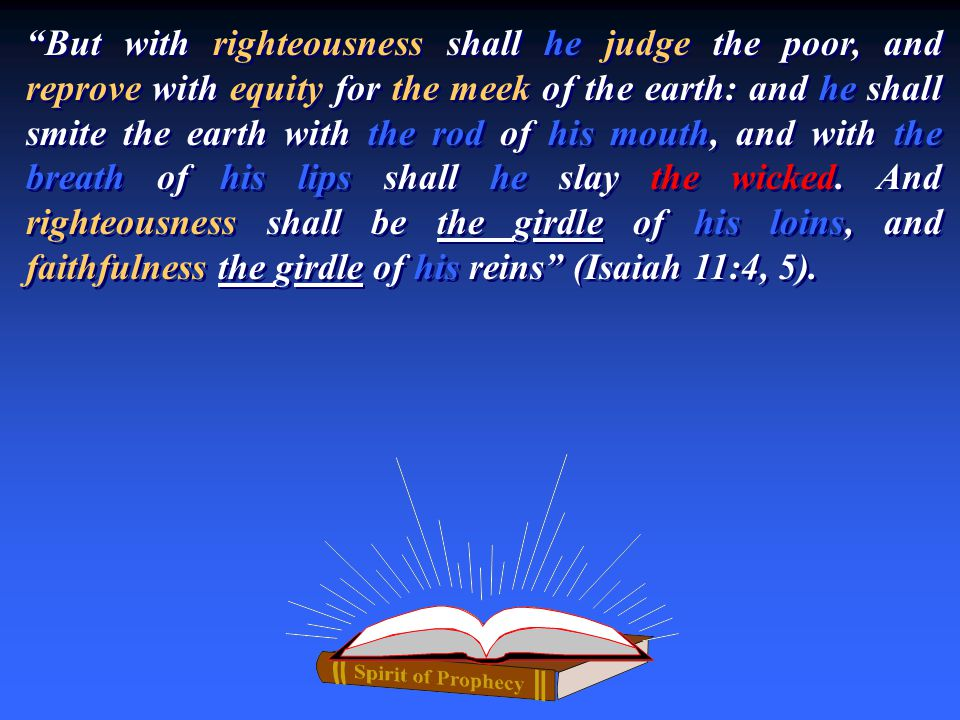 """But with righteousness shall he judge the poor, and reprove with equity for the meek of the earth: and he shall smite the earth with the rod of his m"
