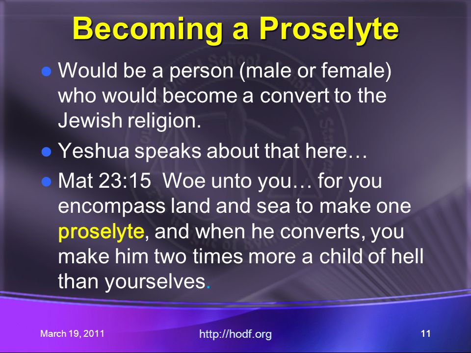 March 19, 2011 http://hodf.org 11 Becoming a Proselyte Would be a person (male or female) who would become a convert to the Jewish religion.