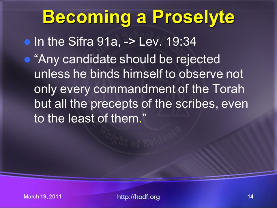 "March 19, 2011 http://hodf.org 14 Becoming a Proselyte In the Sifra 91a, -> Lev. 19:34 ""Any candidate should be rejected unless he binds himself to ob"
