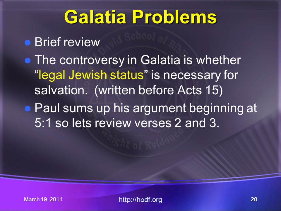 "March 19, 2011 http://hodf.org 20 Galatia Problems Brief review The controversy in Galatia is whether ""legal Jewish status"" is necessary for salvation"