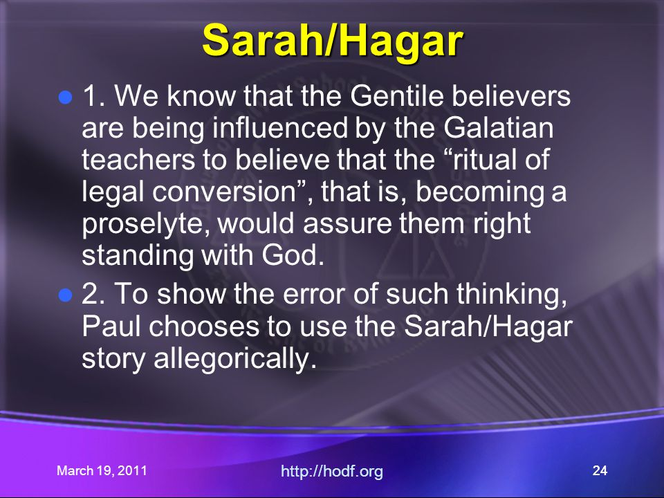 March 19, 2011 http://hodf.org 24 Sarah/Hagar 1. We know that the Gentile believers are being influenced by the Galatian teachers to believe that the