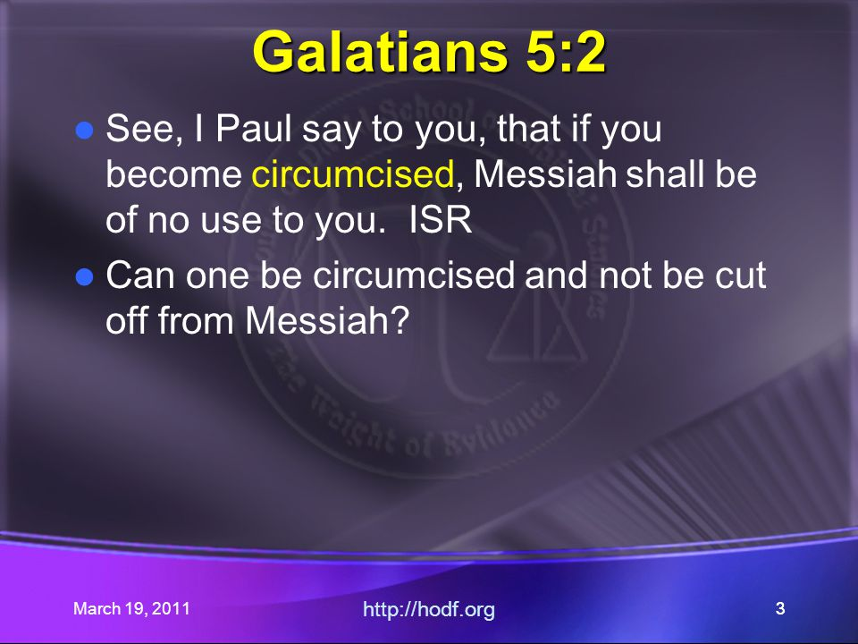 March 19, 2011 http://hodf.org 33 Galatians 5:2 See, I Paul say to you, that if you become circumcised, Messiah shall be of no use to you. ISR Can one