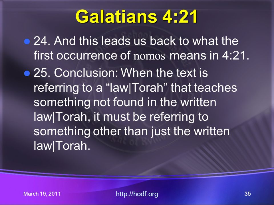 March 19, 2011 http://hodf.org 35 Galatians 4:21 24. And this leads us back to what the first occurrence of nomos means in 4:21. 25. Conclusion: When