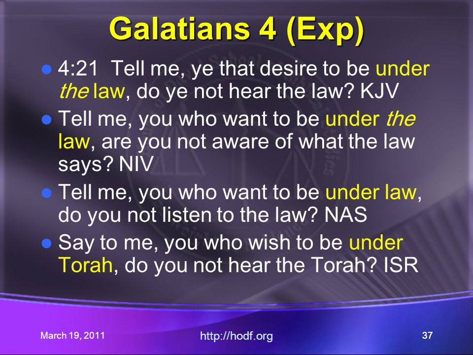 March 19, 2011 http://hodf.org 37 Galatians 4 (Exp) 4:21 Tell me, ye that desire to be under the law, do ye not hear the law? KJV Tell me, you who wan