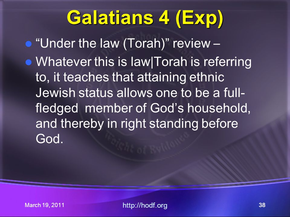 March 19, 2011 http://hodf.org 38 Galatians 4 (Exp) Under the law (Torah) review – Whatever this is law|Torah is referring to, it teaches that attaining ethnic Jewish status allows one to be a full- fledged member of God's household, and thereby in right standing before God.