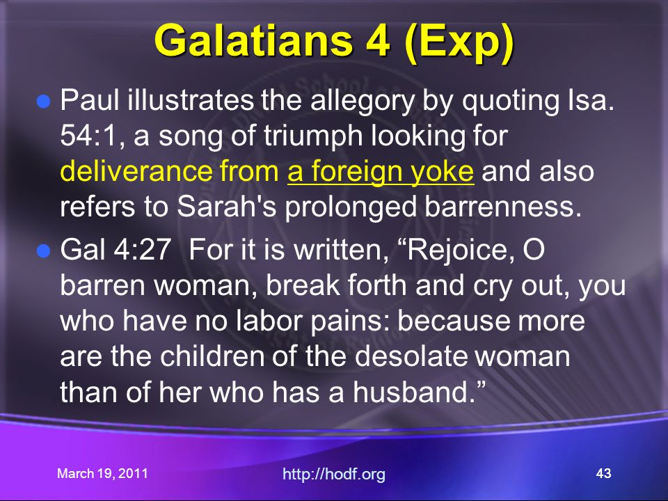 March 19, 2011 http://hodf.org 43 Galatians 4 (Exp) Paul illustrates the allegory by quoting Isa. 54:1, a song of triumph looking for deliverance from
