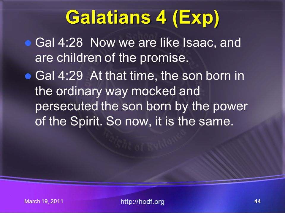 March 19, 2011 http://hodf.org 44 Galatians 4 (Exp) Gal 4:28 Now we are like Isaac, and are children of the promise.