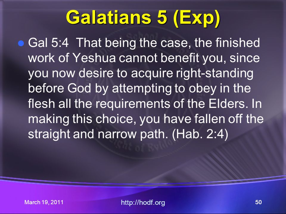 March 19, 2011 http://hodf.org 50 Galatians 5 (Exp) Gal 5:4 That being the case, the finished work of Yeshua cannot benefit you, since you now desire to acquire right-standing before God by attempting to obey in the flesh all the requirements of the Elders.