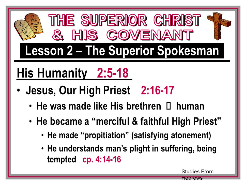 Studies From Hebrews III VI VII VIII IX X I II IV V III Jesus, Our High Priest 2:16-17 He was made like His brethren Ù human He became a merciful & faithful High Priest He made propitiation (satisfying atonement) He understands man's plight in suffering, being tempted cp.