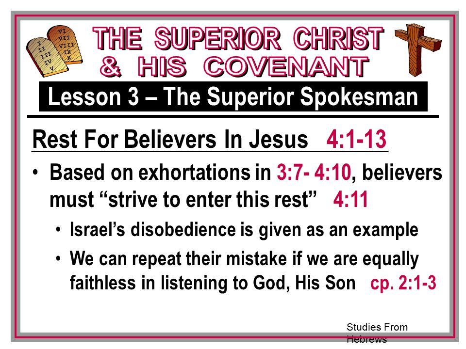 Studies From Hebrews III VI VII VIII IX X I II IV V III Based on exhortations in 3:7- 4:10, believers must strive to enter this rest 4:11 Israel's disobedience is given as an example We can repeat their mistake if we are equally faithless in listening to God, His Son cp.