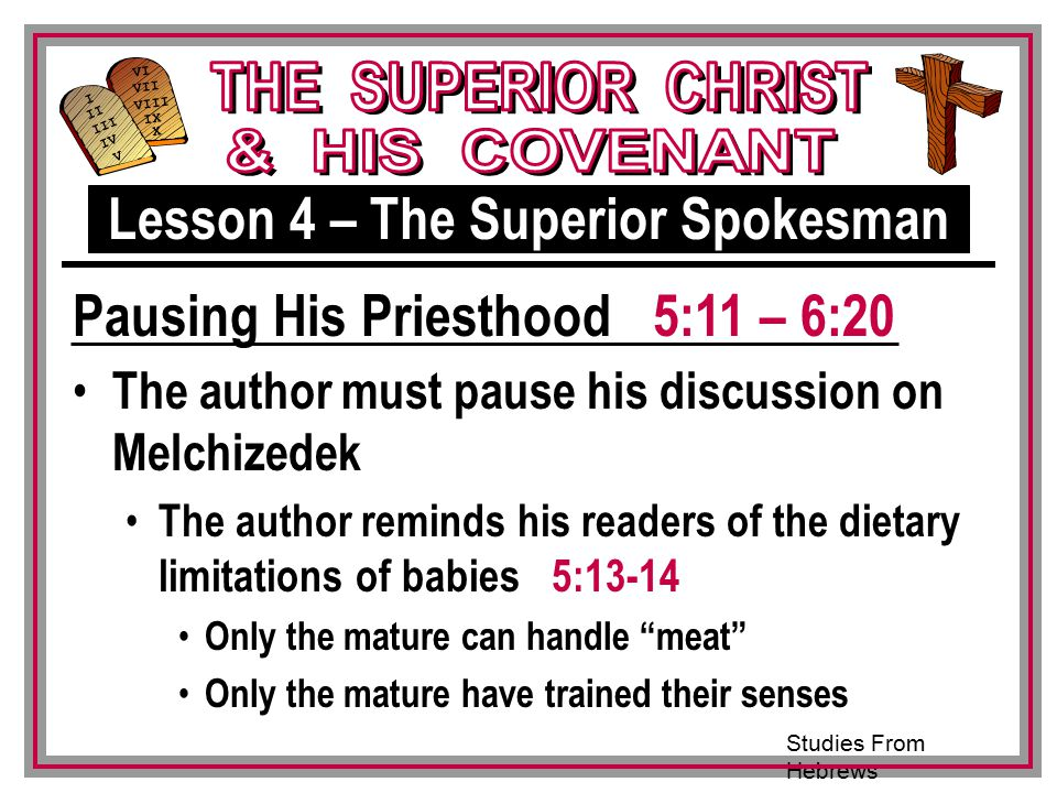 Studies From Hebrews III VI VII VIII IX X I II IV V III The author must pause his discussion on Melchizedek The author reminds his readers of the dietary limitations of babies 5:13-14 Only the mature can handle meat Only the mature have trained their senses Pausing His Priesthood 5:11 – 6:20 Lesson 4 – The Superior Spokesman