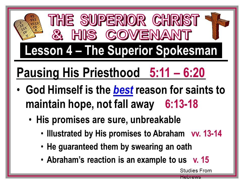 Studies From Hebrews III VI VII VIII IX X I II IV V III God Himself is the best reason for saints to maintain hope, not fall away 6:13-18 His promises are sure, unbreakable Illustrated by His promises to Abraham vv.