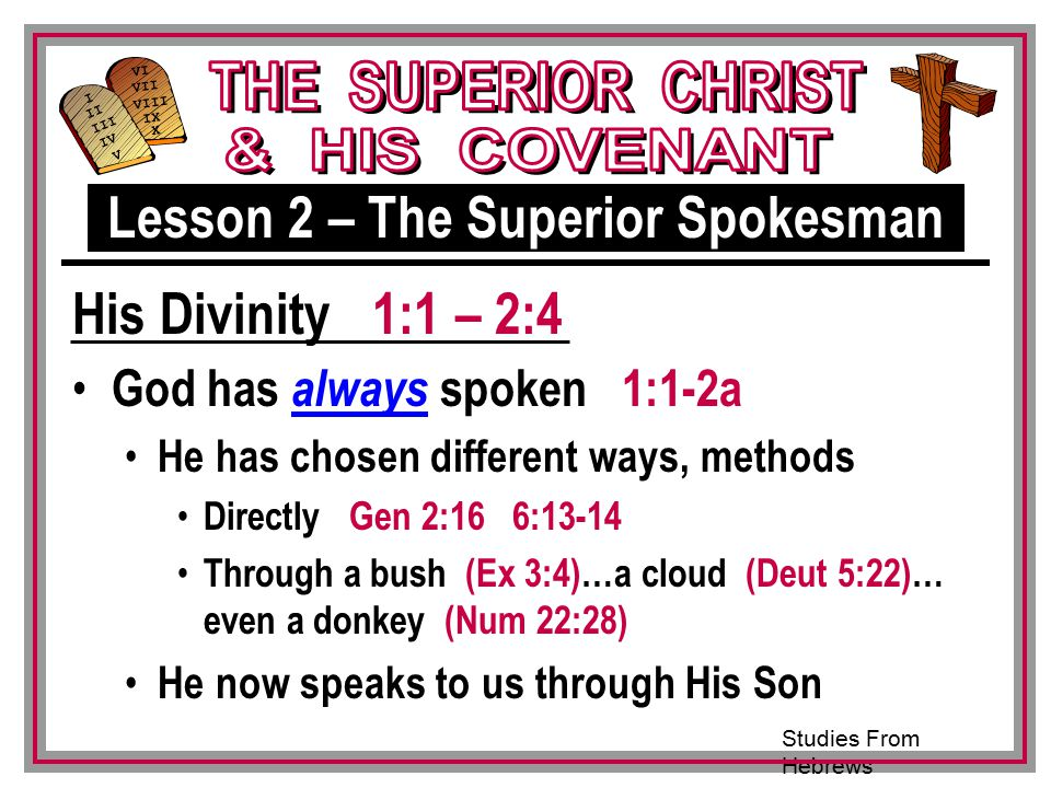 Studies From Hebrews III VI VII VIII IX X I II IV V III God has always spoken 1:1-2a He has chosen different ways, methods Directly Gen 2:16 6:13-14 Through a bush (Ex 3:4)…a cloud (Deut 5:22)… even a donkey (Num 22:28) He now speaks to us through His Son Lesson 2 – The Superior Spokesman His Divinity 1:1 – 2:4