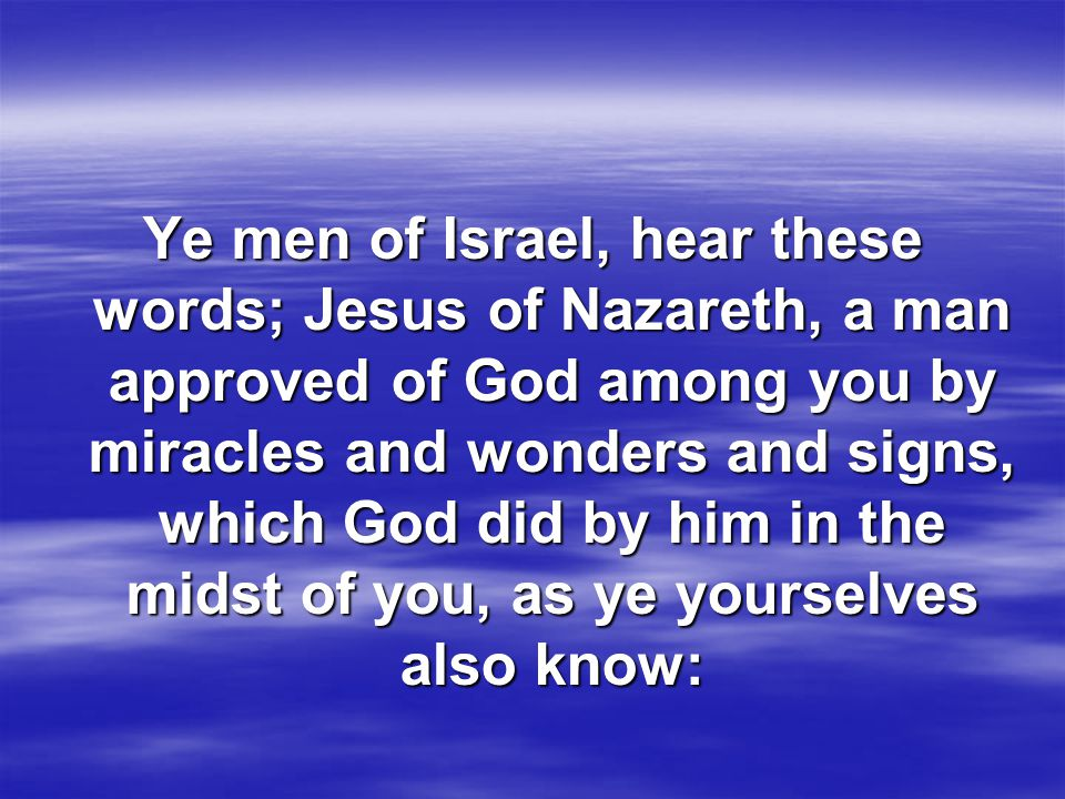 Ye men of Israel, hear these words; Jesus of Nazareth, a man approved of God among you by miracles and wonders and signs, which God did by him in the