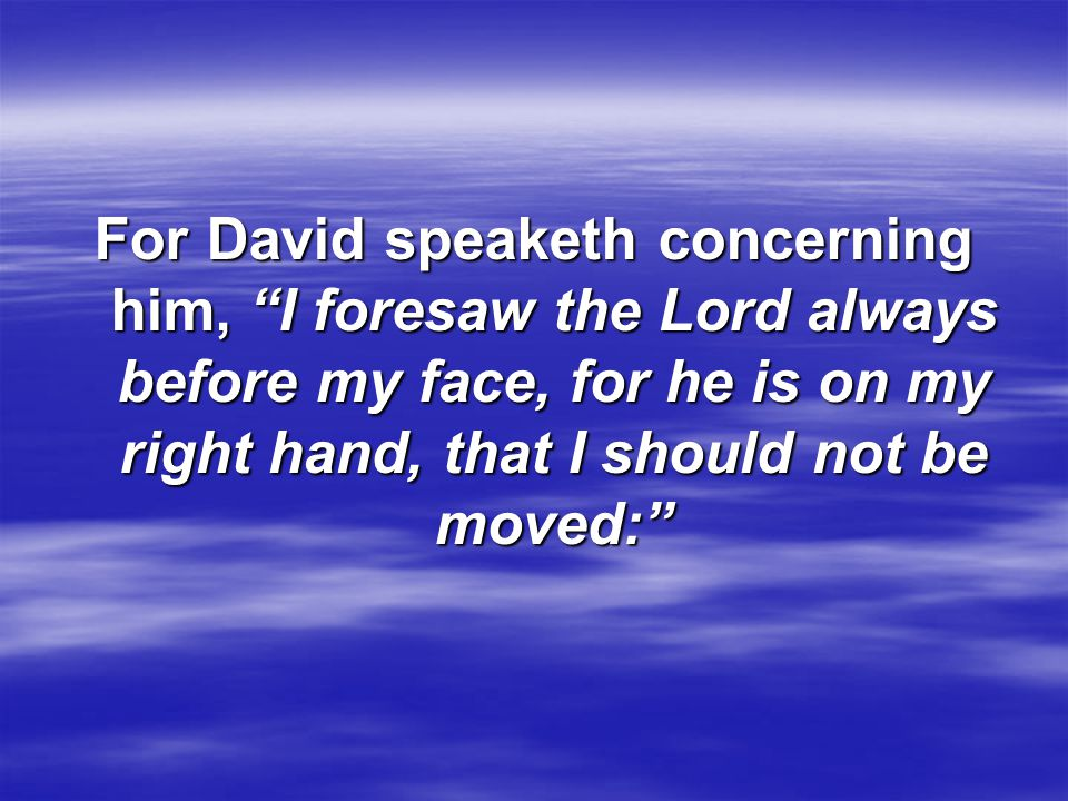 """For David speaketh concerning him, """"I foresaw the Lord always before my face, for he is on my right hand, that I should not be moved:"""""""