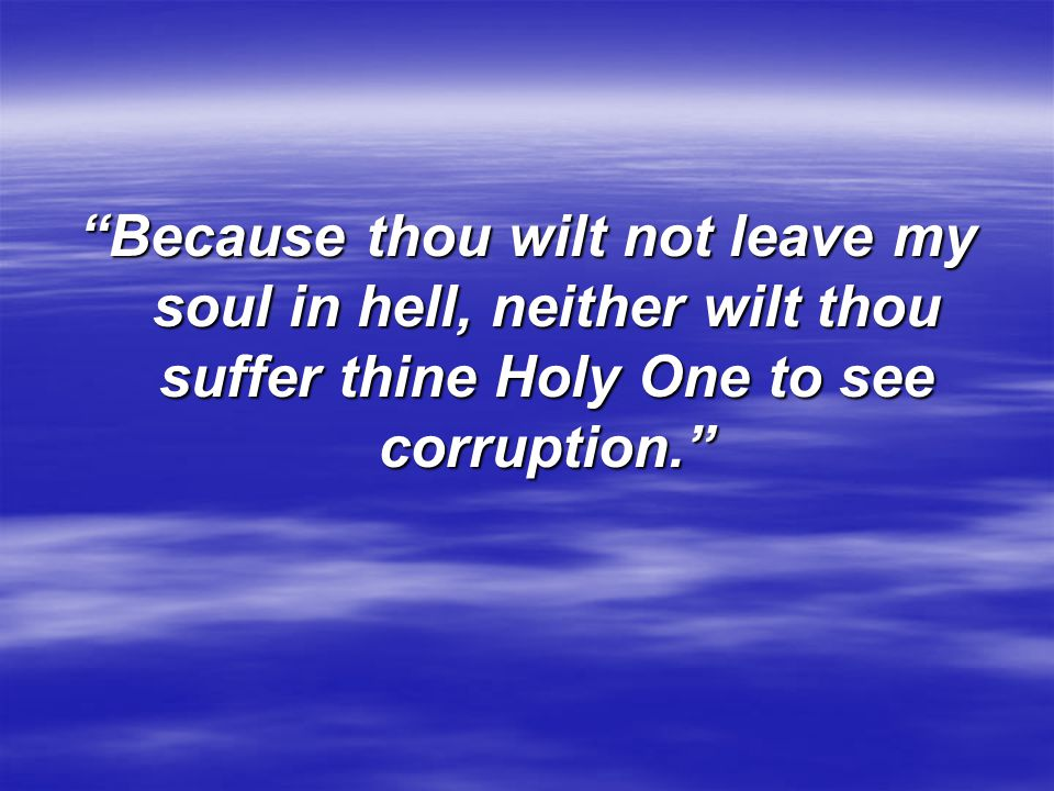 """""""Because thou wilt not leave my soul in hell, neither wilt thou suffer thine Holy One to see corruption."""""""