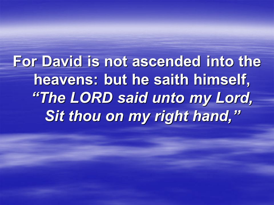 """For David is not ascended into the heavens: but he saith himself, """"The LORD said unto my Lord, Sit thou on my right hand,"""""""